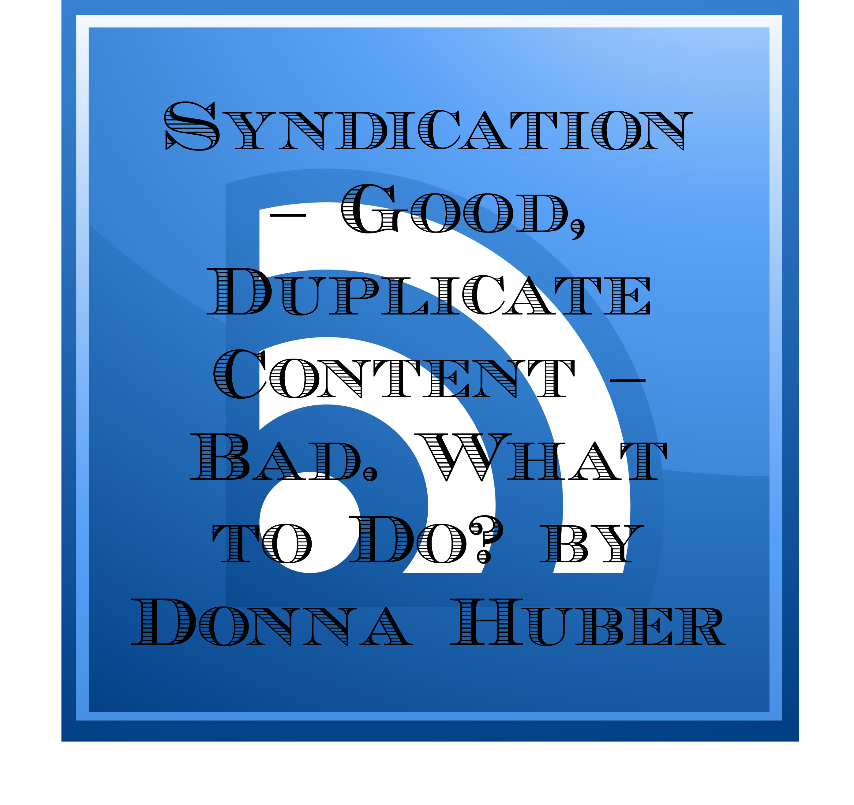 Syndication – Good, Duplicate Content – Bad. What to Do? by Donna Huber