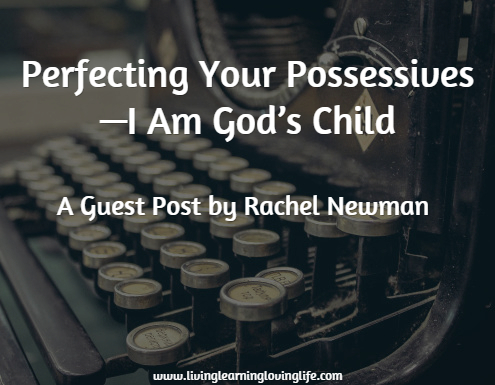 Perfecting Your Possessives—I Am God's Child. A guest post by Rachel Newman
